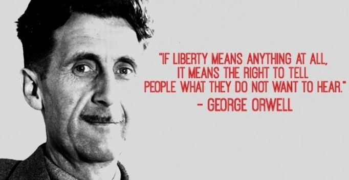If liberty means anythinh at all, it means the right to tell people what they do not want to hear.